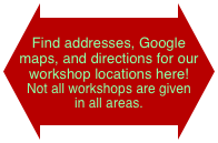 Find addresses, Google maps, and directions for our workshop locations here! 